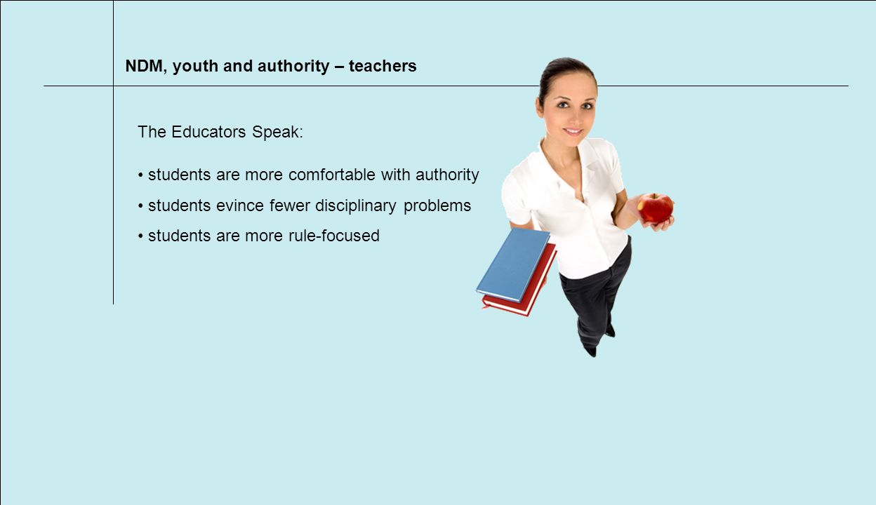 NDM, youth and authority – teachers students are more comfortable with authority students evince fewer disciplinary problems students are more rule-focused The Educators Speak: