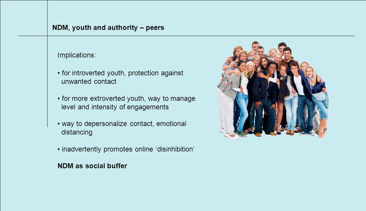 NDM, youth and authority – peers Implications: for introverted youth, protection against unwanted contact for more extroverted youth, way to manage level and intensity of engagements way to depersonalize contact, emotional distancing inadvertently promotes online disinhibition NDM as social buffer