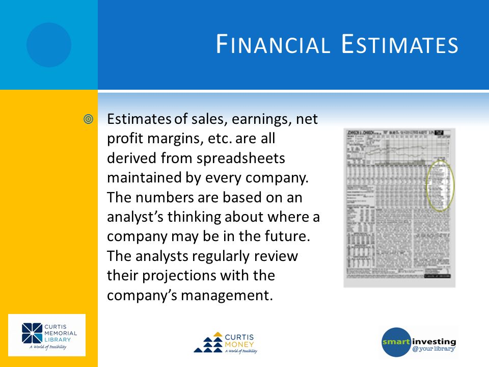 F INANCIAL E STIMATES Estimates of sales, earnings, net profit margins, etc.