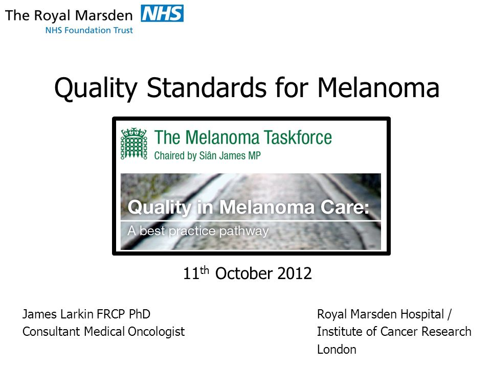 Quality Standards for Melanoma 11 th October 2012 James Larkin FRCP PhDRoyal Marsden Hospital / Consultant Medical OncologistInstitute of Cancer Research London