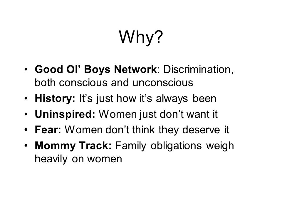 Why? Good Ol Boys Network: Discrimination, both conscious and unconscious History: Its just how its always been Uninspired: Women just dont want it Fe