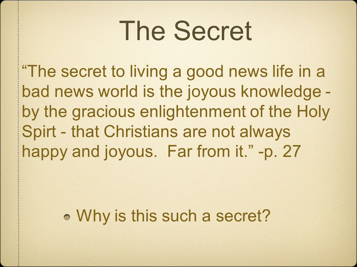 The Secret Why is this such a secret? The secret to living a good news life in a bad news world is the joyous knowledge - by the gracious enlightenmen