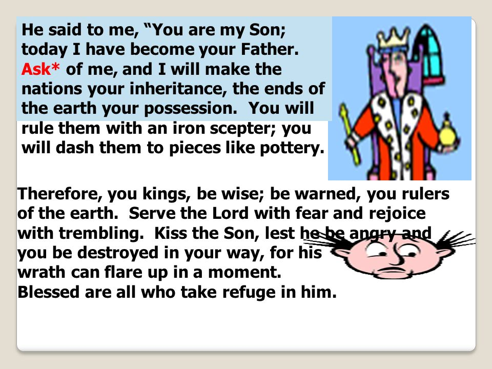 He said to me, You are my Son; today I have become your Father. Ask* of me, and I will make the nations your inheritance, the ends of the earth your p