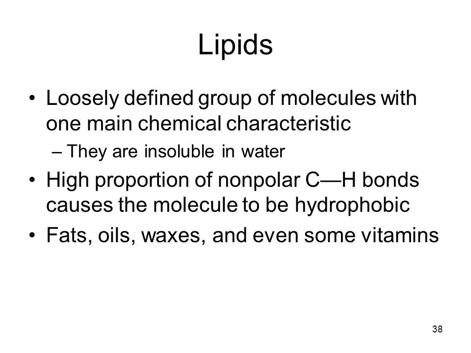 38 Lipids Loosely defined group of molecules with one main chemical characteristic –They are insoluble in water High proportion of nonpolar CH bonds c
