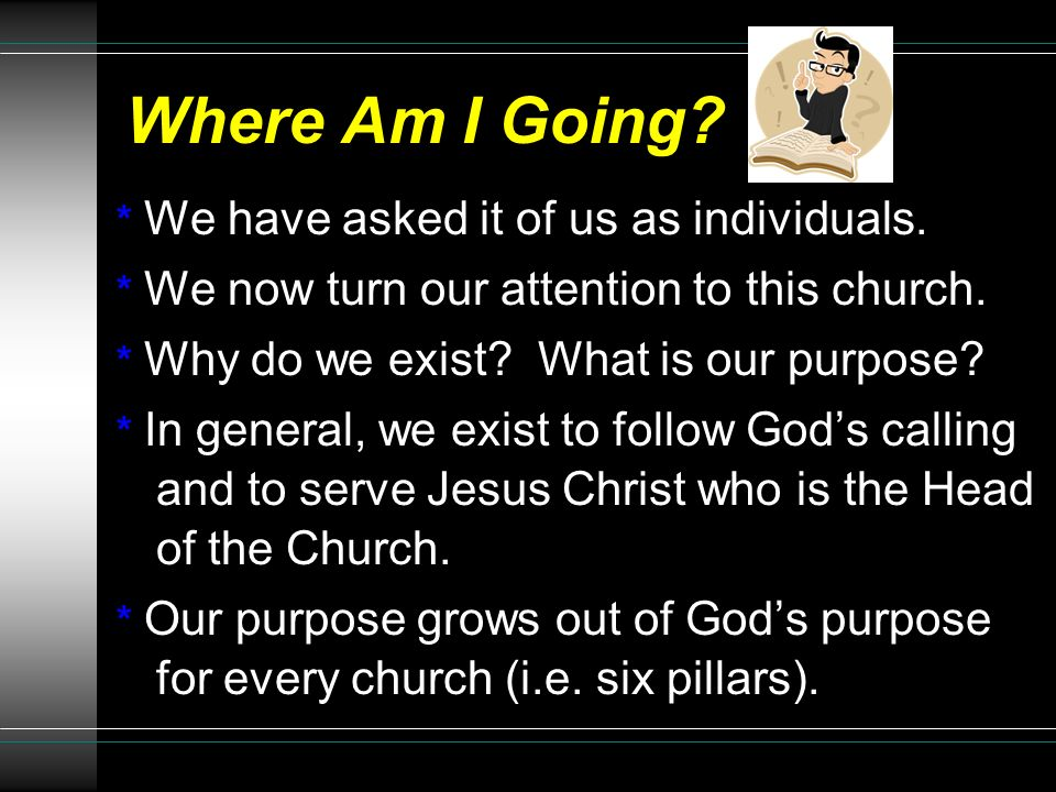 Where Am I Going? * We have asked it of us as individuals. * We now turn our attention to this church. * Why do we exist? What is our purpose? * In ge