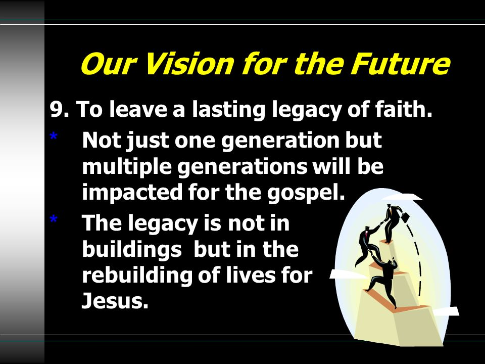 Our Vision for the Future 9. To leave a lasting legacy of faith. * Not just one generation but multiple generations will be impacted for the gospel. *