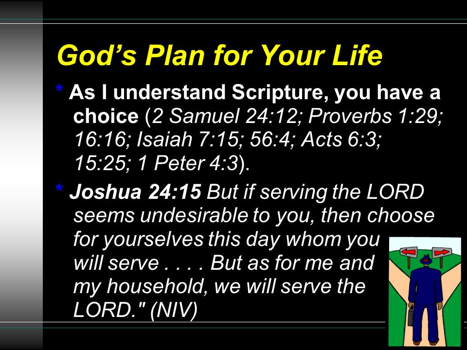 Gods Plan for Your Life * As I understand Scripture, you have a choice (2 Samuel 24:12; Proverbs 1:29; 16:16; Isaiah 7:15; 56:4; Acts 6:3; 15:25; 1 Pe