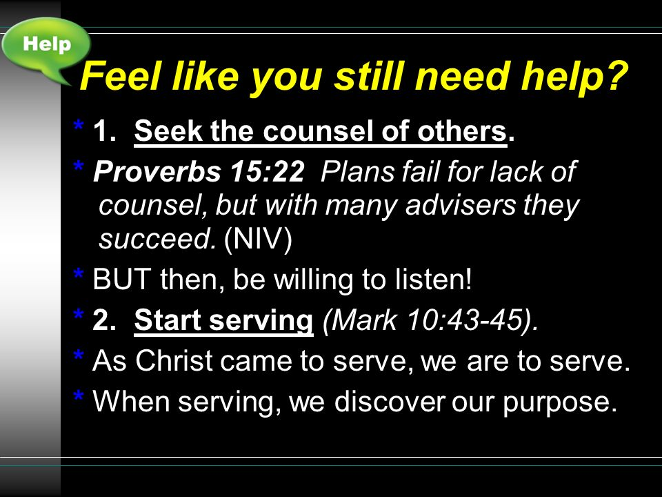 Feel like you still need help? * 1. Seek the counsel of others. * Proverbs 15:22 Plans fail for lack of counsel, but with many advisers they succeed.
