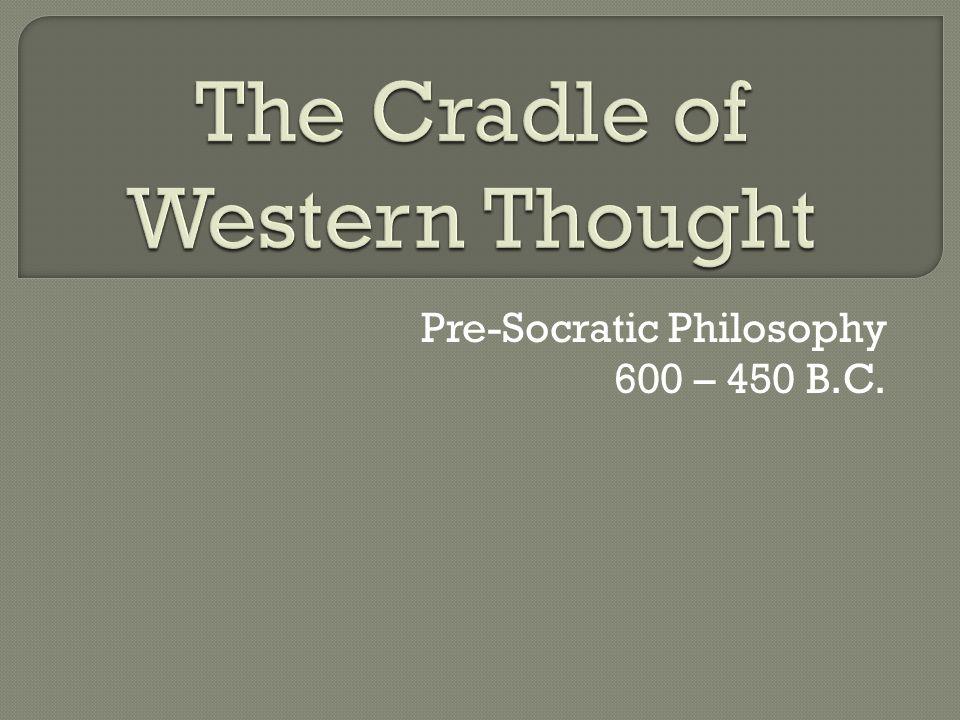 Pre-Socratic Philosophy 600 – 450 B.C.
