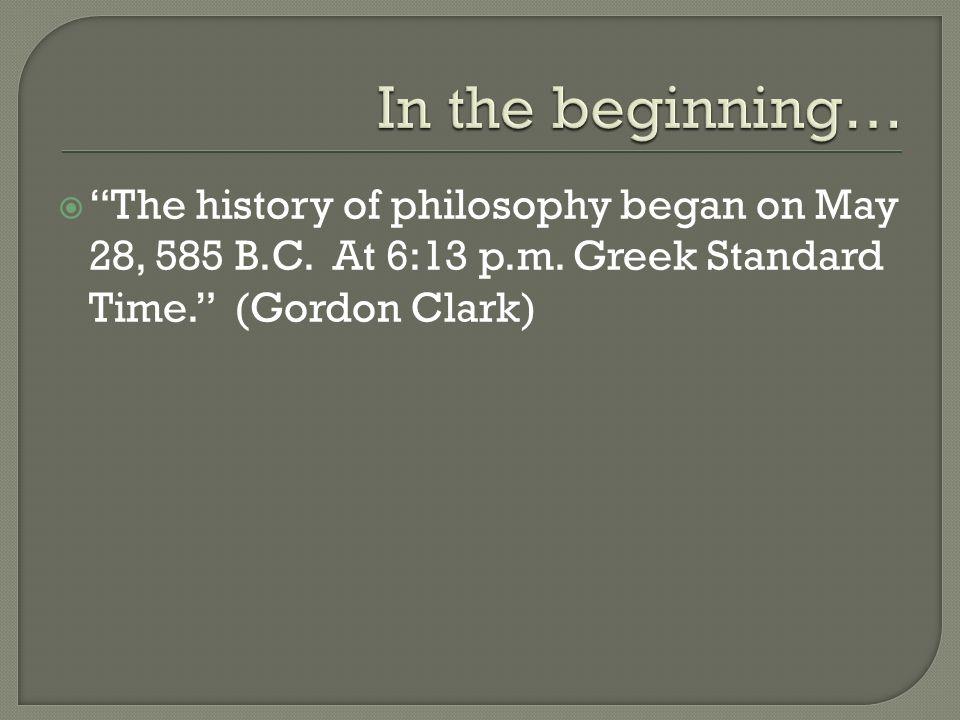The history of philosophy began on May 28, 585 B.C. At 6:13 p.m. Greek Standard Time. (Gordon Clark)