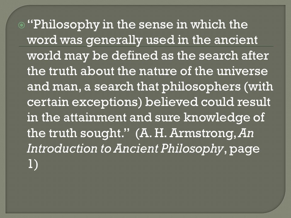 Philosophy in the sense in which the word was generally used in the ancient world may be defined as the search after the truth about the nature of the