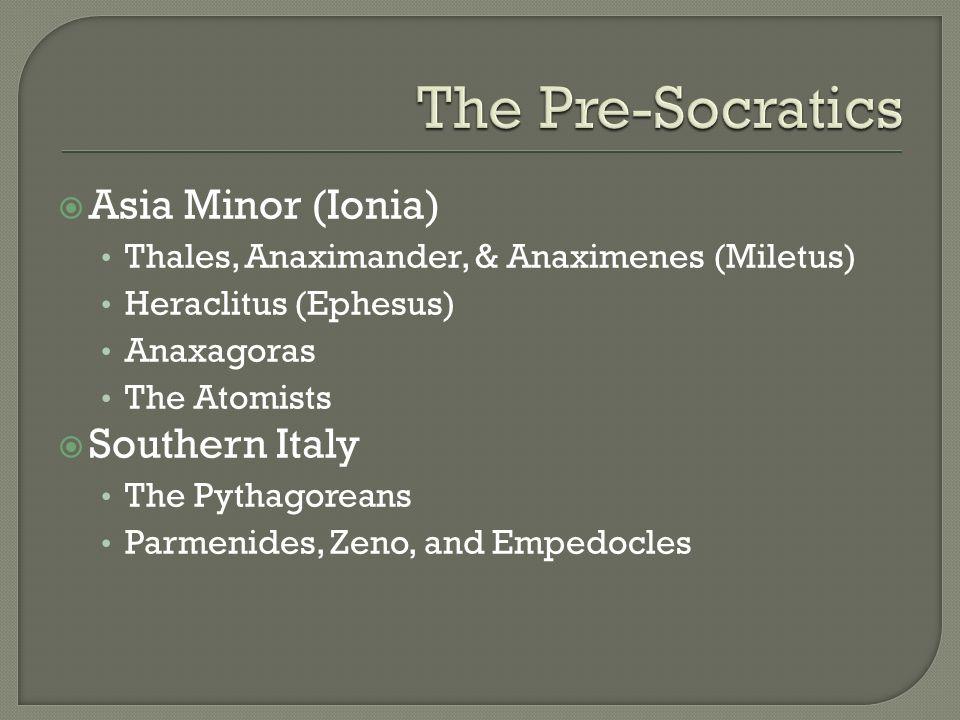 Asia Minor (Ionia) Thales, Anaximander, & Anaximenes (Miletus) Heraclitus (Ephesus) Anaxagoras The Atomists Southern Italy The Pythagoreans Parmenides
