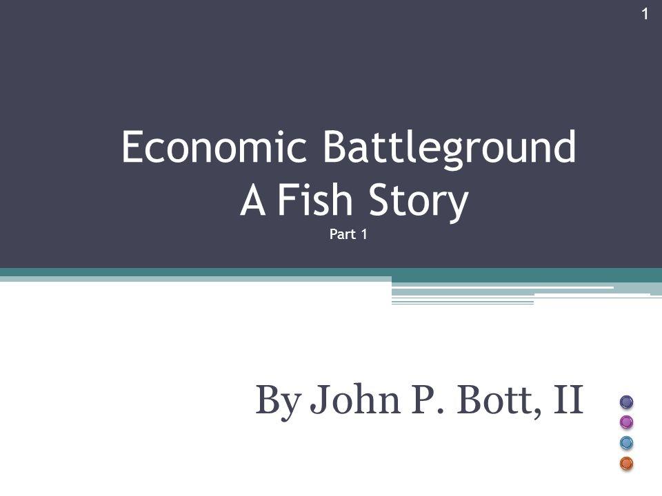 Economic Battleground A Fish Story Part 1 By John P. Bott, II 1