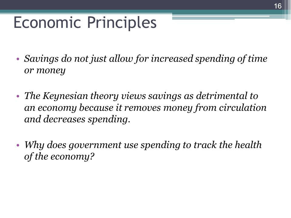 16 Economic Principles Savings do not just allow for increased spending of time or money The Keynesian theory views savings as detrimental to an econo