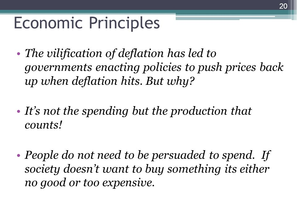 20 Economic Principles The vilification of deflation has led to governments enacting policies to push prices back up when deflation hits. But why? Its