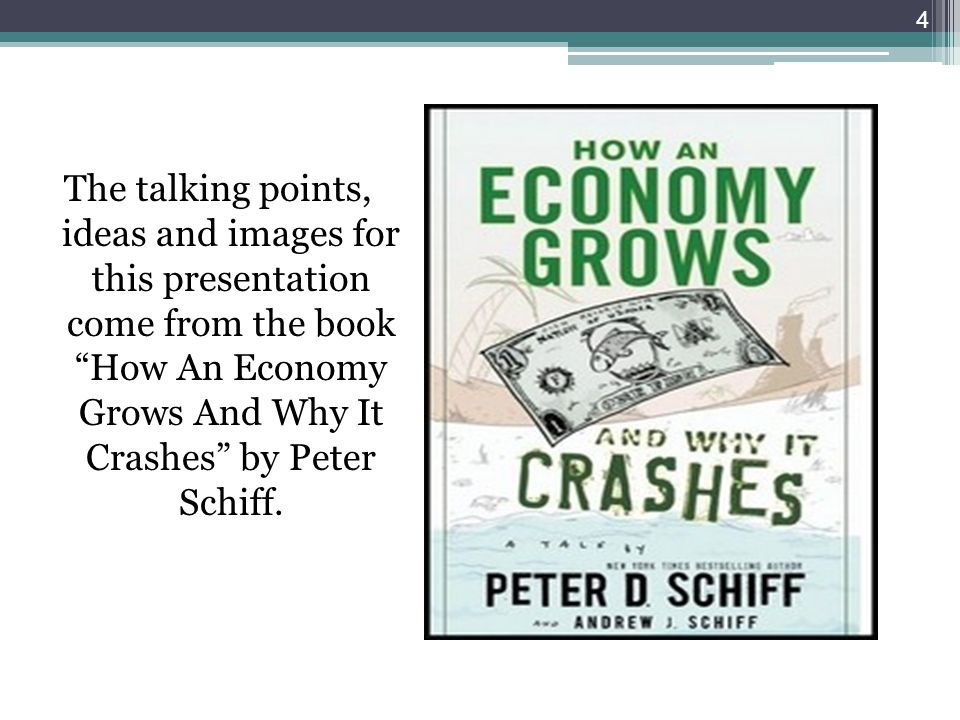 The talking points, ideas and images for this presentation come from the book How An Economy Grows And Why It Crashes by Peter Schiff. 4