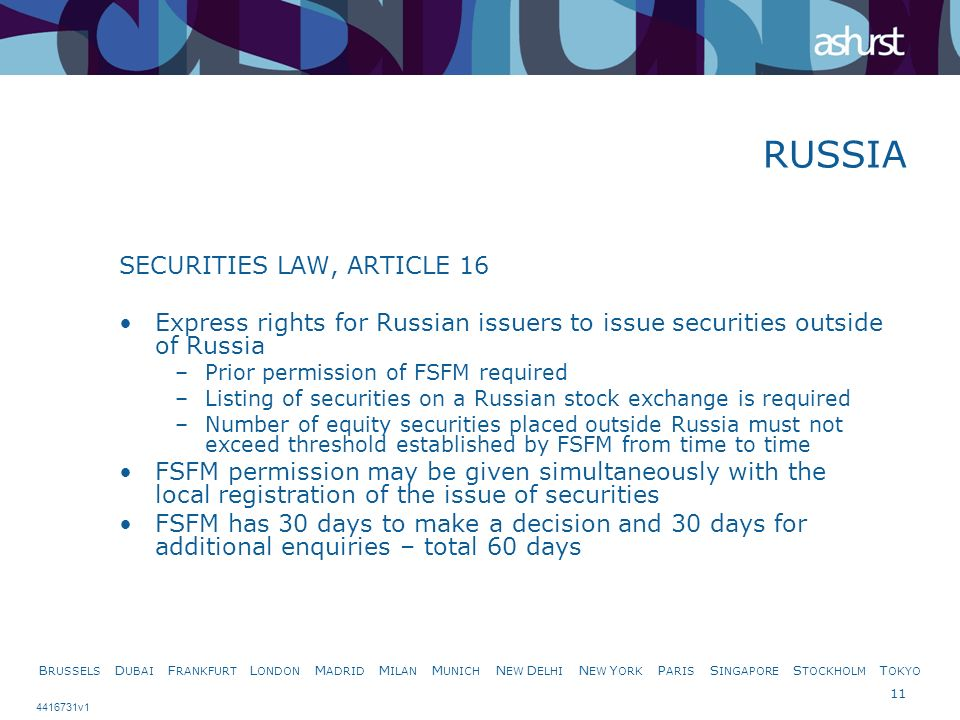 B RUSSELS D UBAI F RANKFURT L ONDON M ADRID M ILAN M UNICH N EW D ELHI N EW Y ORK P ARIS S INGAPORE S TOCKHOLM T OKYO 11 4416731v1 SECURITIES LAW, ARTICLE 16 Express rights for Russian issuers to issue securities outside of Russia –Prior permission of FSFM required –Listing of securities on a Russian stock exchange is required –Number of equity securities placed outside Russia must not exceed threshold established by FSFM from time to time FSFM permission may be given simultaneously with the local registration of the issue of securities FSFM has 30 days to make a decision and 30 days for additional enquiries – total 60 days RUSSIA