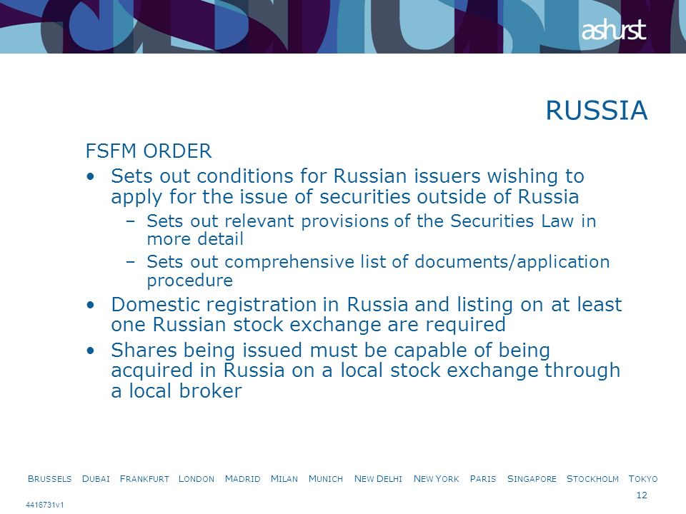 B RUSSELS D UBAI F RANKFURT L ONDON M ADRID M ILAN M UNICH N EW D ELHI N EW Y ORK P ARIS S INGAPORE S TOCKHOLM T OKYO 12 4416731v1 FSFM ORDER Sets out conditions for Russian issuers wishing to apply for the issue of securities outside of Russia –Sets out relevant provisions of the Securities Law in more detail –Sets out comprehensive list of documents/application procedure Domestic registration in Russia and listing on at least one Russian stock exchange are required Shares being issued must be capable of being acquired in Russia on a local stock exchange through a local broker RUSSIA