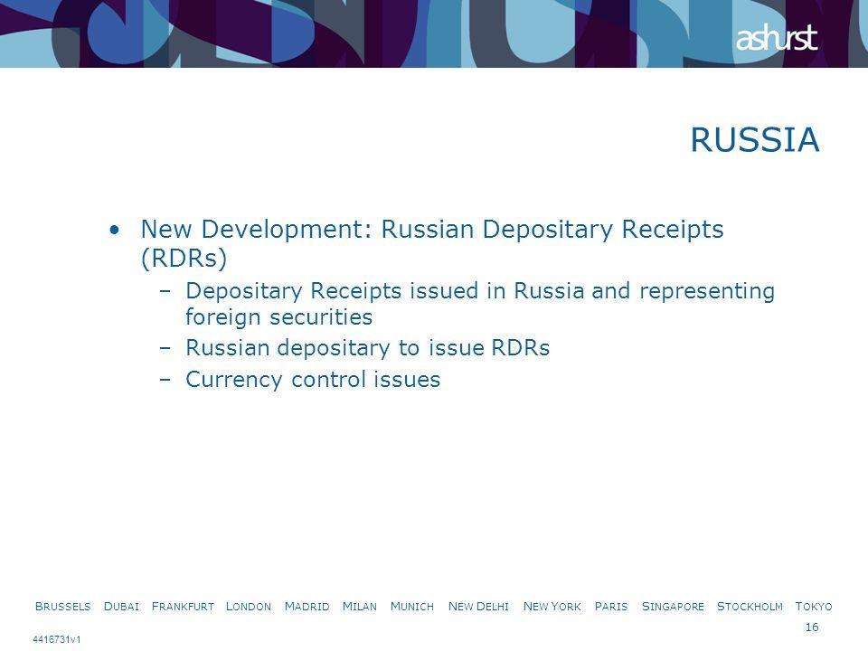 B RUSSELS D UBAI F RANKFURT L ONDON M ADRID M ILAN M UNICH N EW D ELHI N EW Y ORK P ARIS S INGAPORE S TOCKHOLM T OKYO 16 4416731v1 New Development: Russian Depositary Receipts (RDRs) –Depositary Receipts issued in Russia and representing foreign securities –Russian depositary to issue RDRs –Currency control issues RUSSIA