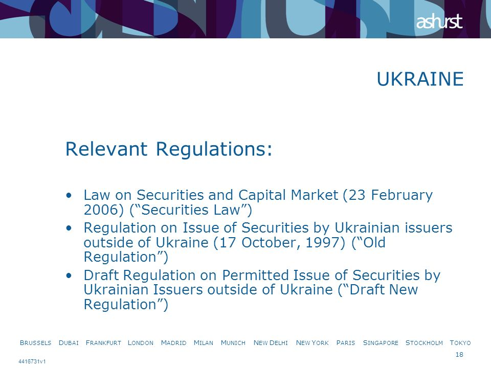 B RUSSELS D UBAI F RANKFURT L ONDON M ADRID M ILAN M UNICH N EW D ELHI N EW Y ORK P ARIS S INGAPORE S TOCKHOLM T OKYO 18 4416731v1 UKRAINE Relevant Regulations: Law on Securities and Capital Market (23 February 2006) (Securities Law) Regulation on Issue of Securities by Ukrainian issuers outside of Ukraine (17 October, 1997) (Old Regulation) Draft Regulation on Permitted Issue of Securities by Ukrainian Issuers outside of Ukraine (Draft New Regulation)