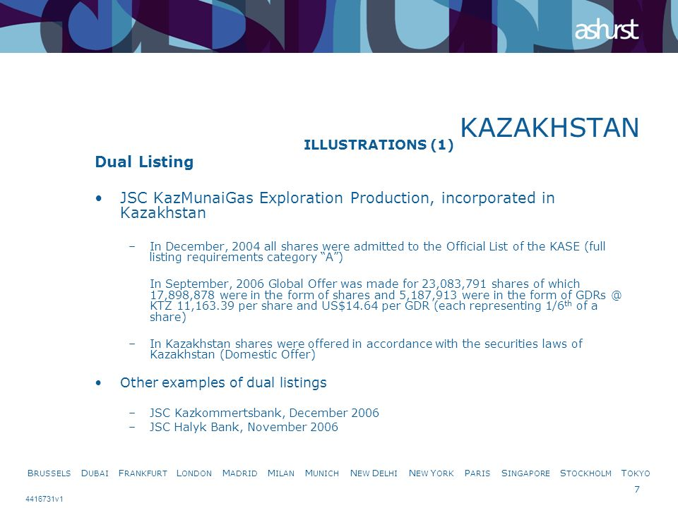 B RUSSELS D UBAI F RANKFURT L ONDON M ADRID M ILAN M UNICH N EW D ELHI N EW Y ORK P ARIS S INGAPORE S TOCKHOLM T OKYO 7 4416731v1 KAZAKHSTAN ILLUSTRATIONS (1) Dual Listing JSC KazMunaiGas Exploration Production, incorporated in Kazakhstan –In December, 2004 all shares were admitted to the Official List of the KASE (full listing requirements category A) In September, 2006 Global Offer was made for 23,083,791 shares of which 17,898,878 were in the form of shares and 5,187,913 were in the form of GDRs @ KTZ 11,163.39 per share and US$14.64 per GDR (each representing 1/6 th of a share) –In Kazakhstan shares were offered in accordance with the securities laws of Kazakhstan (Domestic Offer) Other examples of dual listings –JSC Kazkommertsbank, December 2006 –JSC Halyk Bank, November 2006