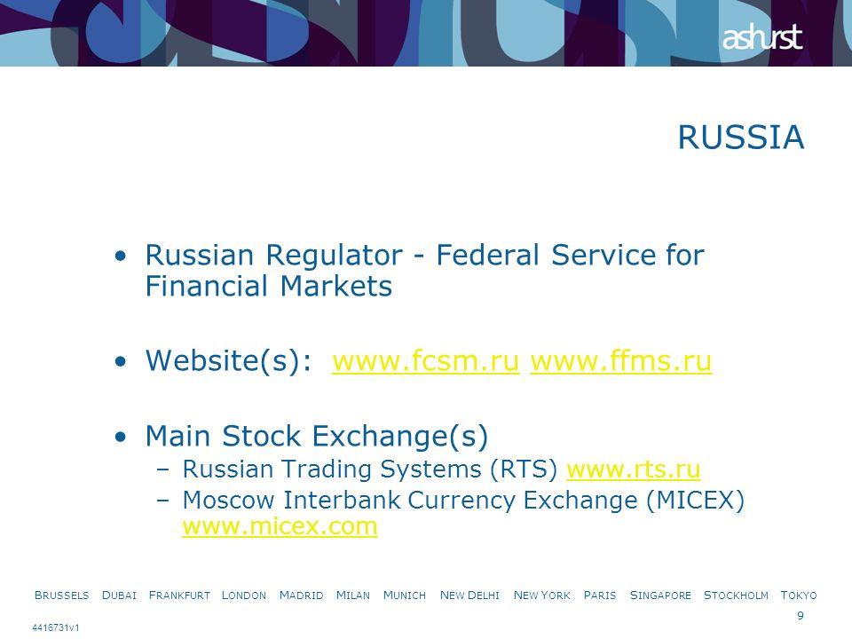 B RUSSELS D UBAI F RANKFURT L ONDON M ADRID M ILAN M UNICH N EW D ELHI N EW Y ORK P ARIS S INGAPORE S TOCKHOLM T OKYO 9 4416731v1 RUSSIA Russian Regulator - Federal Service for Financial Markets Website(s): www.fcsm.ru www.ffms.ruwww.fcsm.ruwww.ffms.ru Main Stock Exchange(s) –Russian Trading Systems (RTS) www.rts.ruwww.rts.ru –Moscow Interbank Currency Exchange (MICEX) www.micex.com www.micex.com