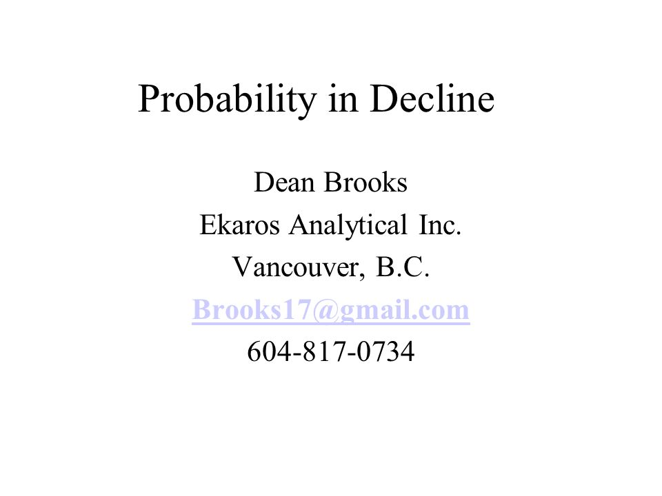 Probability in Decline Dean Brooks Ekaros Analytical Inc. Vancouver, B.C. Brooks17@gmail.com 604-817-0734