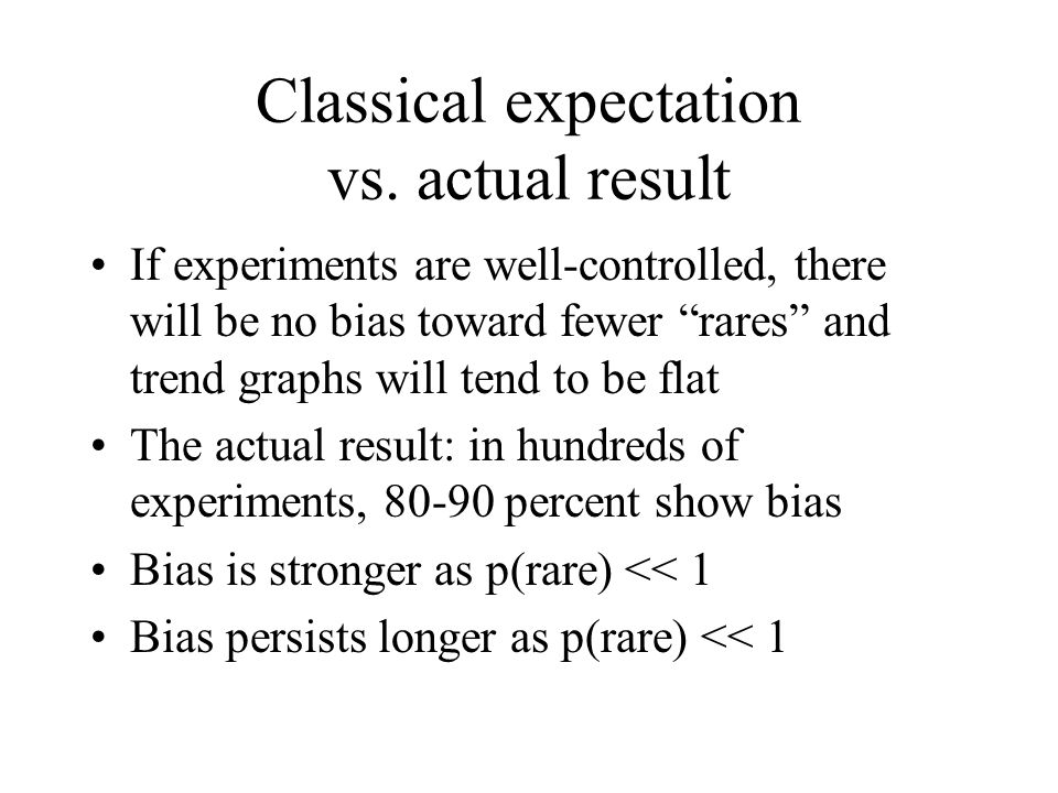 Classical expectation vs. actual result If experiments are well-controlled, there will be no bias toward fewer rares and trend graphs will tend to be