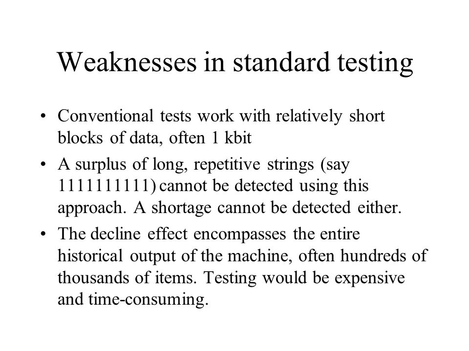 Weaknesses in standard testing Conventional tests work with relatively short blocks of data, often 1 kbit A surplus of long, repetitive strings (say 1