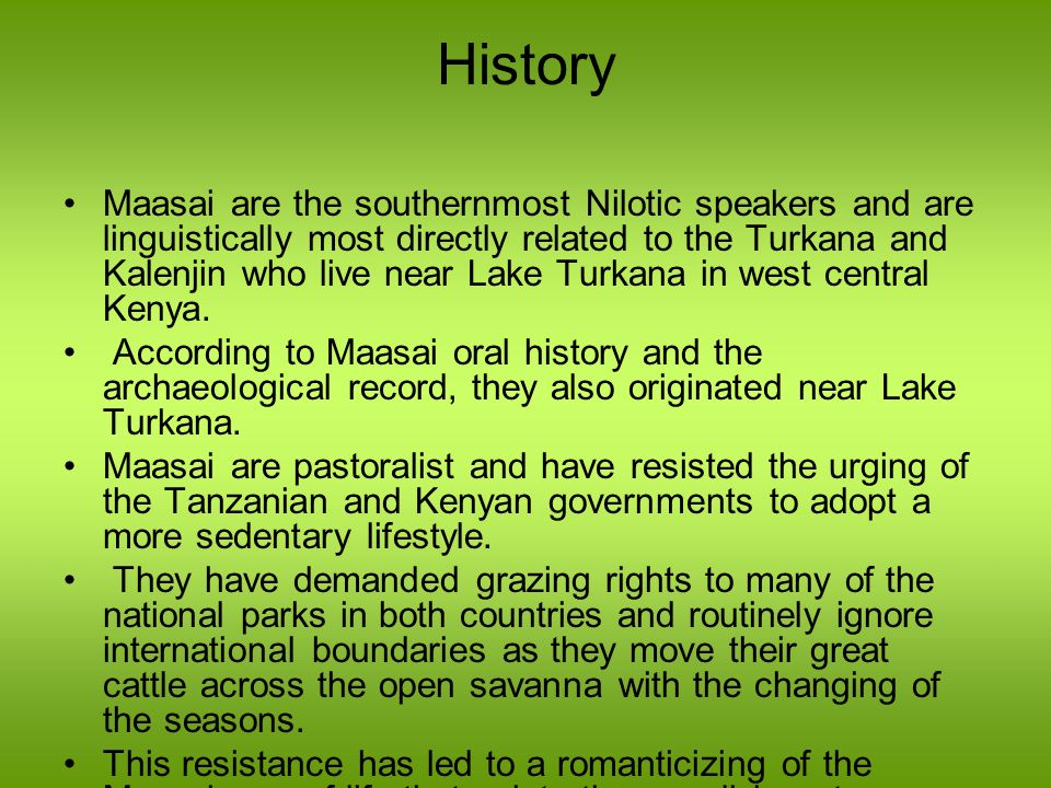 History Maasai are the southernmost Nilotic speakers and are linguistically most directly related to the Turkana and Kalenjin who live near Lake Turka