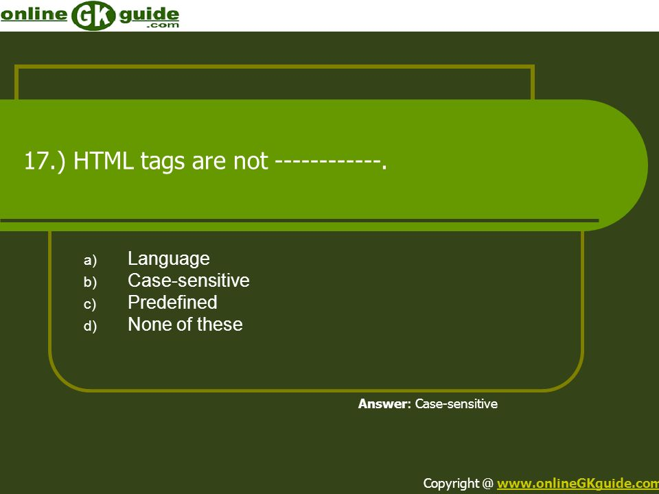 17.) HTML tags are not ------------. a) Language b) Case-sensitive c) Predefined d) None of these Answer: Case-sensitive Copyright @ www.onlineGKguide
