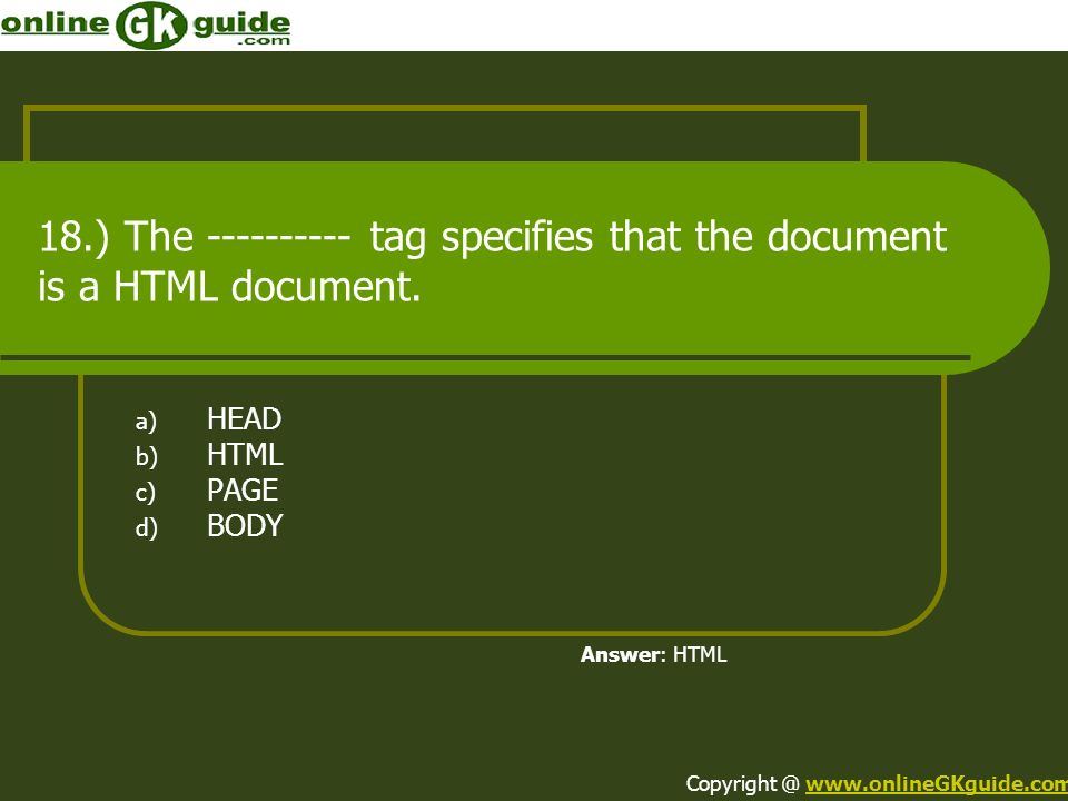 18.) The ---------- tag specifies that the document is a HTML document. a) HEAD b) HTML c) PAGE d) BODY Answer: HTML Copyright @ www.onlineGKguide.com