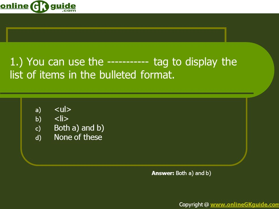1.) You can use the ----------- tag to display the list of items in the bulleted format. a) b) c) Both a) and b) d) None of these Answer: Both a) and