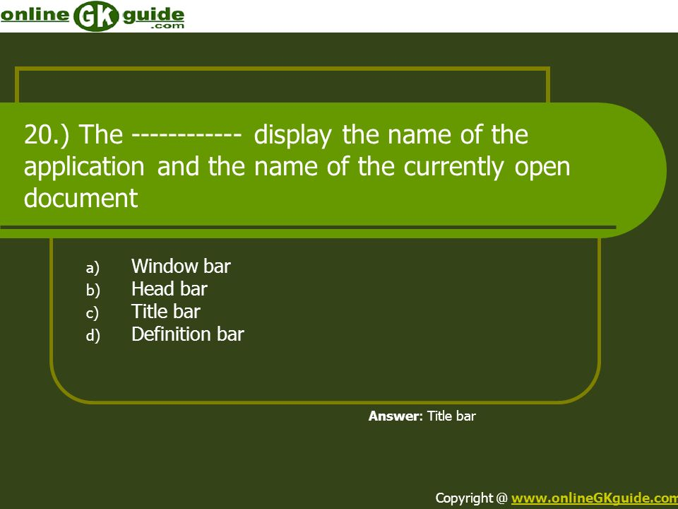 20.) The ------------ display the name of the application and the name of the currently open document a) Window bar b) Head bar c) Title bar d) Defini