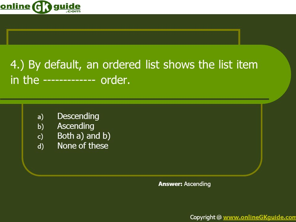 4.) By default, an ordered list shows the list item in the ------------- order. a) Descending b) Ascending c) Both a) and b) d) None of these Answer: