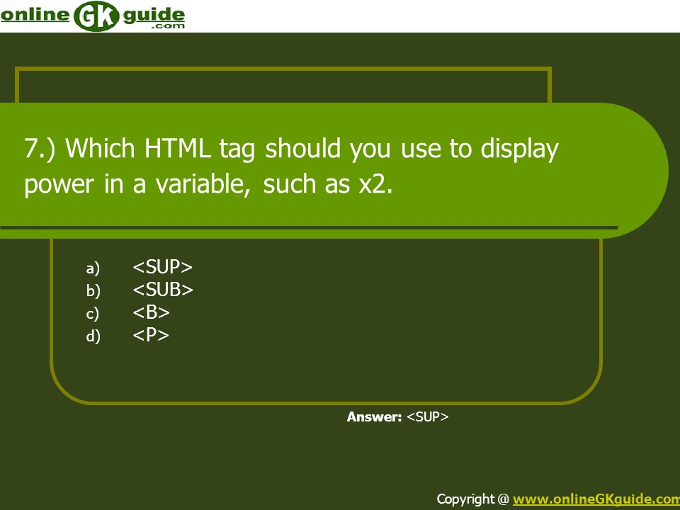 7.) Which HTML tag should you use to display power in a variable, such as x2. a) b) c) d) Answer: Copyright @ www.onlineGKguide.comwww.onlineGKguide.c