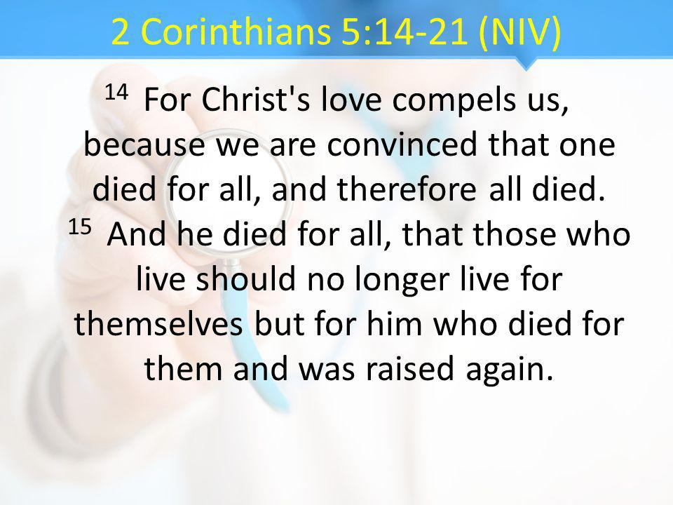 2 Corinthians 5:14-21 (NIV) 14 For Christ s love compels us, because we are convinced that one died for all, and therefore all died.