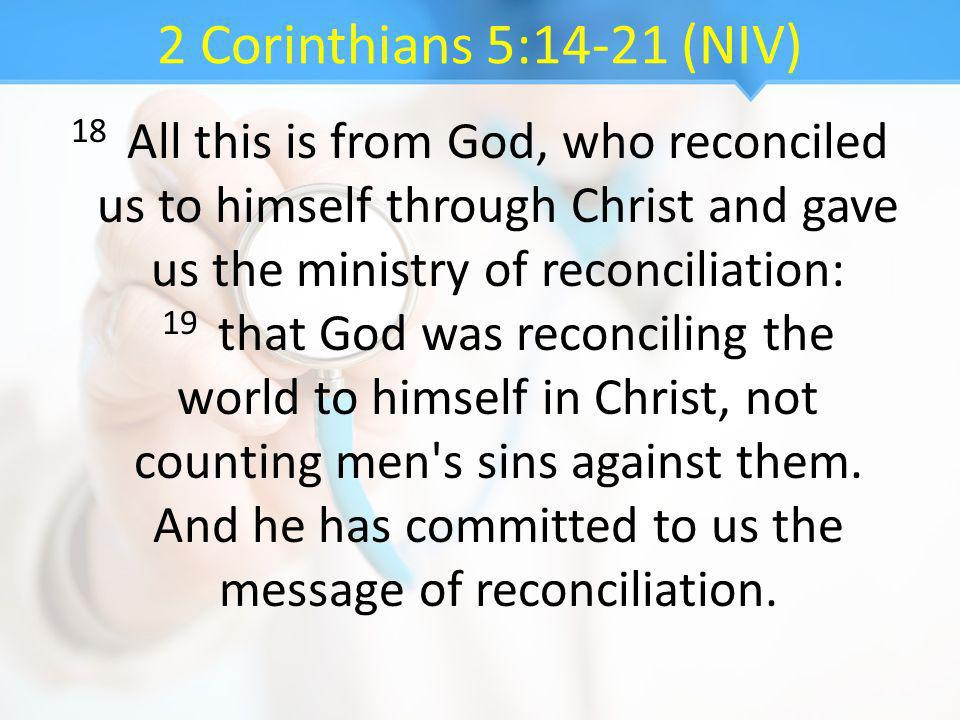 2 Corinthians 5:14-21 (NIV) 18 All this is from God, who reconciled us to himself through Christ and gave us the ministry of reconciliation: 19 that G