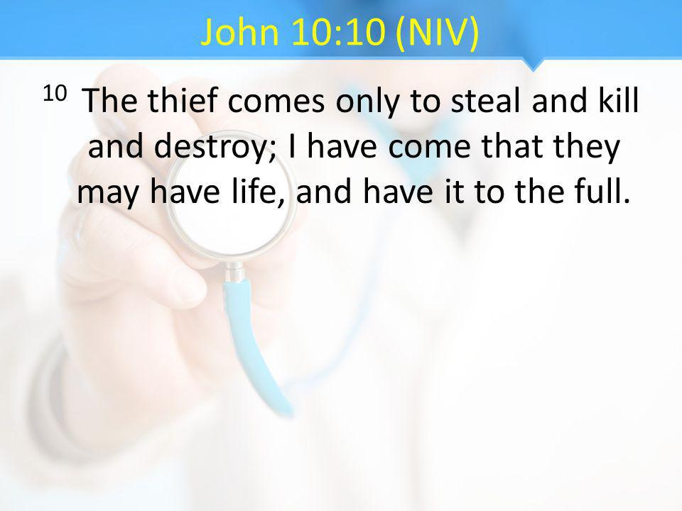 John 10:10 (NIV) 10 The thief comes only to steal and kill and destroy; I have come that they may have life, and have it to the full.
