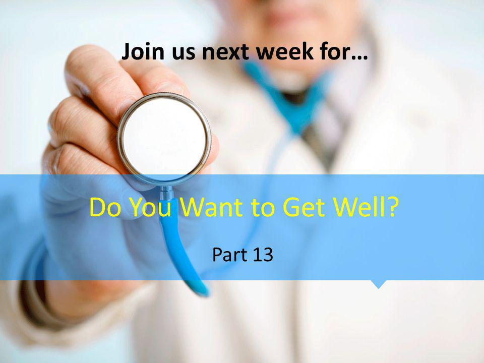 Do You Want to Get Well? Part 13 Join us next week for…