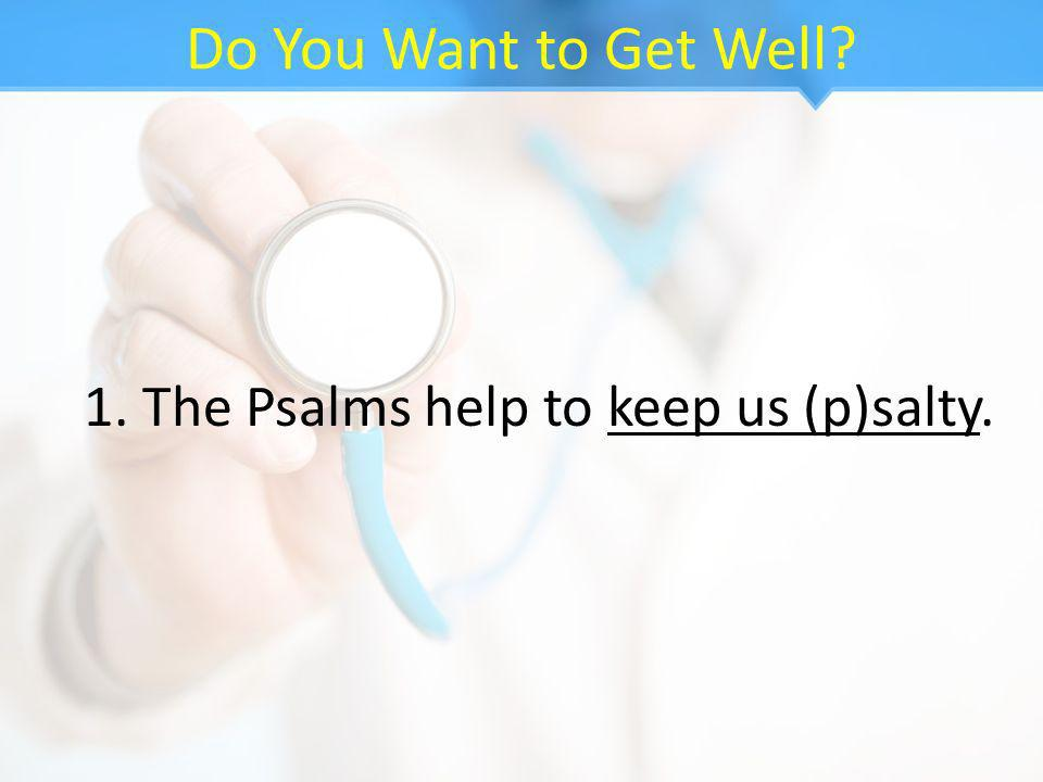 Do You Want to Get Well 1. The Psalms help to keep us (p)salty.