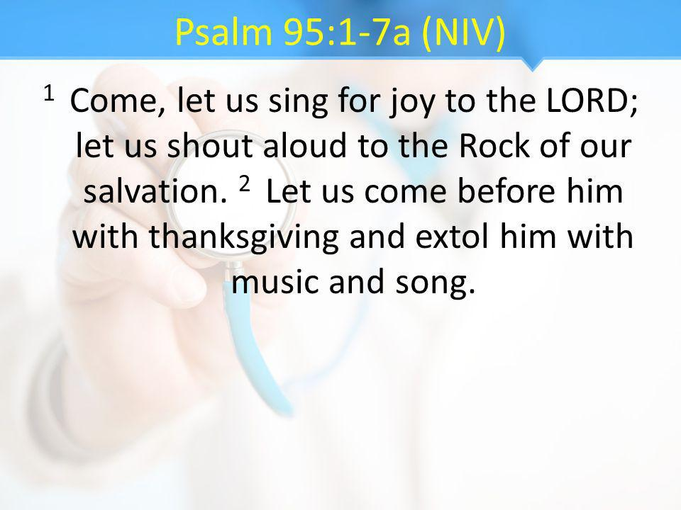 Psalm 95:1-7a (NIV) 1 Come, let us sing for joy to the LORD; let us shout aloud to the Rock of our salvation. 2 Let us come before him with thanksgivi
