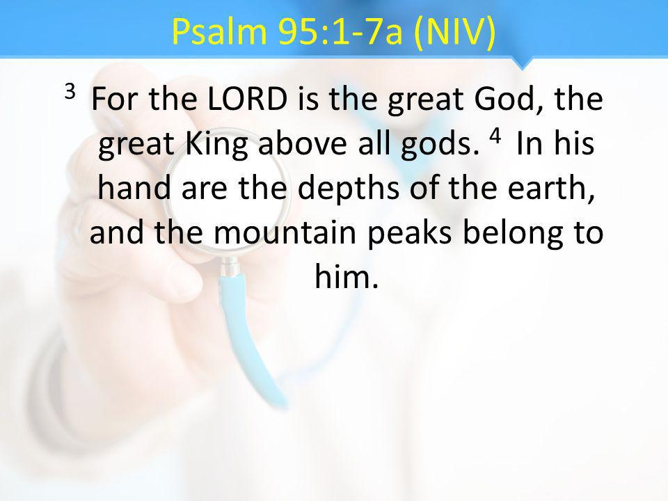 Psalm 95:1-7a (NIV) 3 For the LORD is the great God, the great King above all gods. 4 In his hand are the depths of the earth, and the mountain peaks