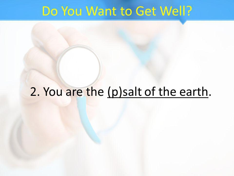 Do You Want to Get Well? 2. You are the (p)salt of the earth.