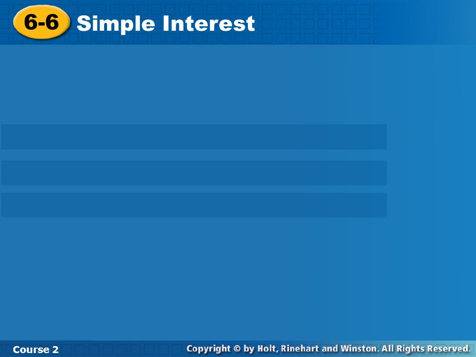 Learn to solve problems involving simple interest. Course 2 6-6 Simple Interest