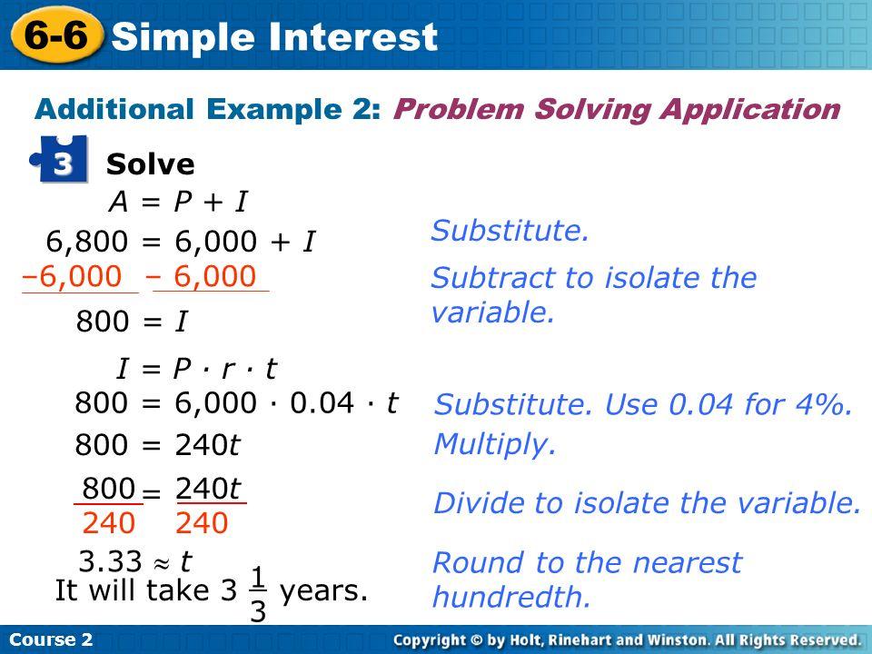 Course 2 6-6 Simple Interest Solve 3 A = P + I 6,800 = 6,000 + I 800 = I I = P · r · t 800 = 6,000 · 0.04 · t 800 = 240t 3.33 t It will take 3 1313 ye