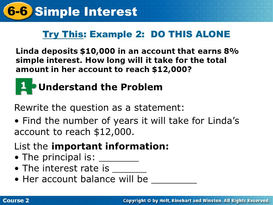 Try This: Example 2: DO THIS ALONE Linda deposits $10,000 in an account that earns 8% simple interest. How long will it take for the total amount in h