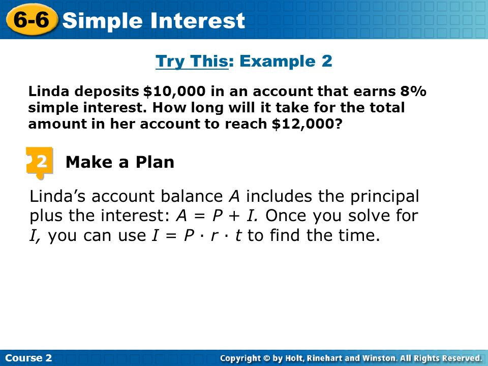 Insert Lesson Title Here Course 2 6-6 Simple Interest 2 Make a Plan Lindas account balance A includes the principal plus the interest: A = P + I. Once