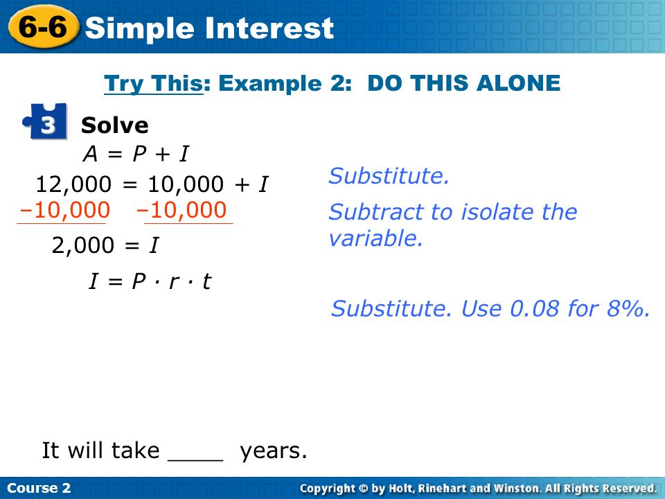 Course 2 6-6 Simple Interest Solve 3 A = P + I 12,000 = 10,000 + I 2,000 = I I = P · r · t It will take ____years. Substitute. Subtract to isolate the