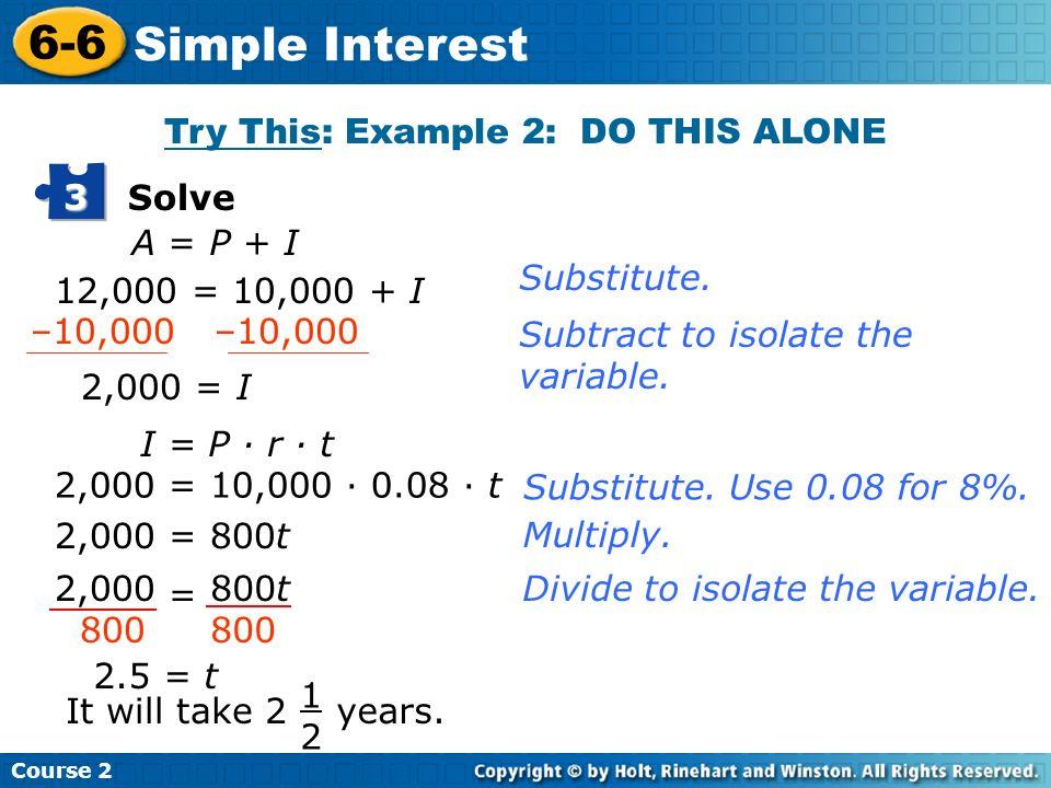 Course 2 6-6 Simple Interest Solve 3 A = P + I 12,000 = 10,000 + I 2,000 = I I = P · r · t 2,000 = 10,000 · 0.08 · t 2,000 = 800t 2.5 = t It will take